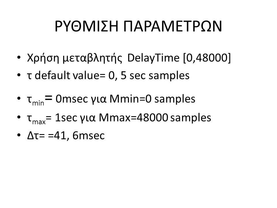 ΡΥΘΜΙΣΗ ΠΑΡΑΜΕΤΡΩΝ Χρήση μεταβλητής DelayΤime [0,48000] τ default value= 0, 5 sec samples τ min = 0msec για Mmin=0 samples τ max = 1sec για Mmax=48000
