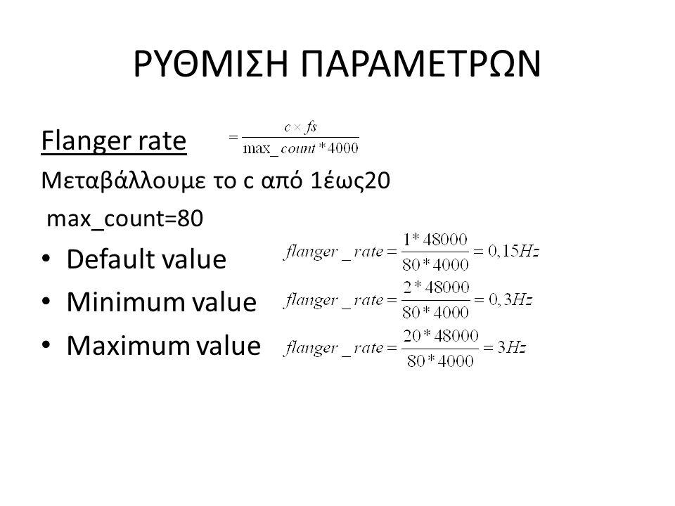 ΡΥΘΜΙΣΗ ΠΑΡΑΜΕΤΡΩΝ Flanger rate Μεταβάλλουμε το c από 1έως20 max_count=80 Default value Minimum value Maximum value