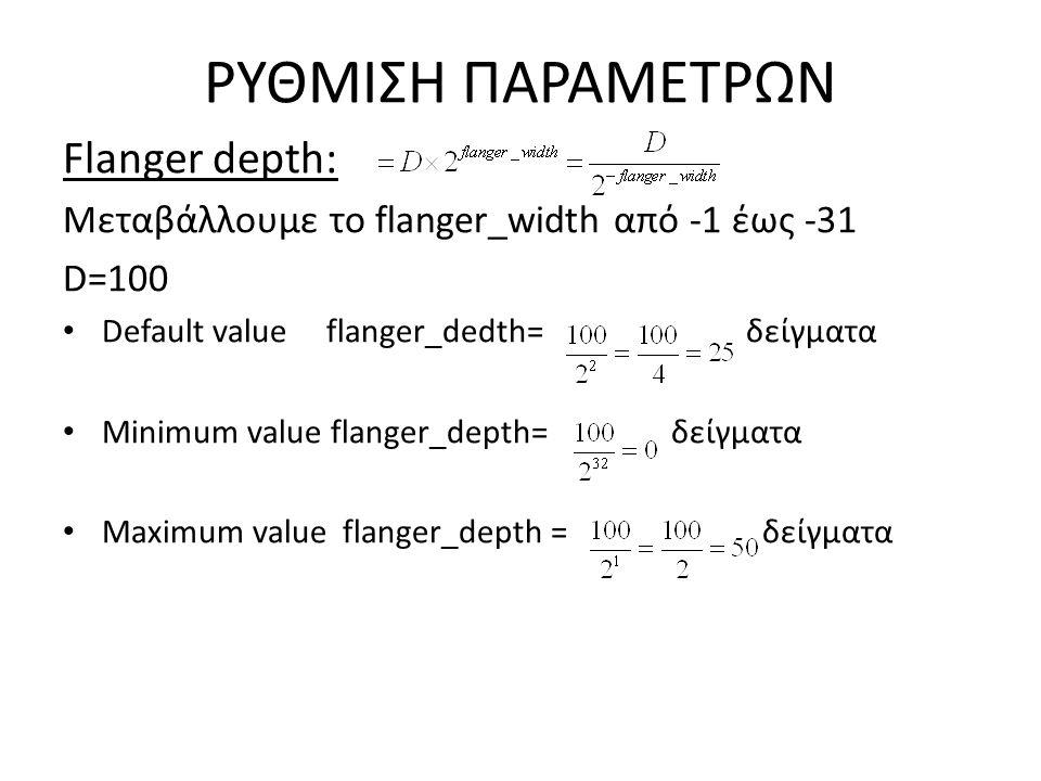 ΡΥΘΜΙΣΗ ΠΑΡΑΜΕΤΡΩΝ Flanger depth: Μεταβάλλουμε το flanger_width από -1 έως -31 D=100 Default value flanger_dedth= δείγματα Minimum value flanger_depth