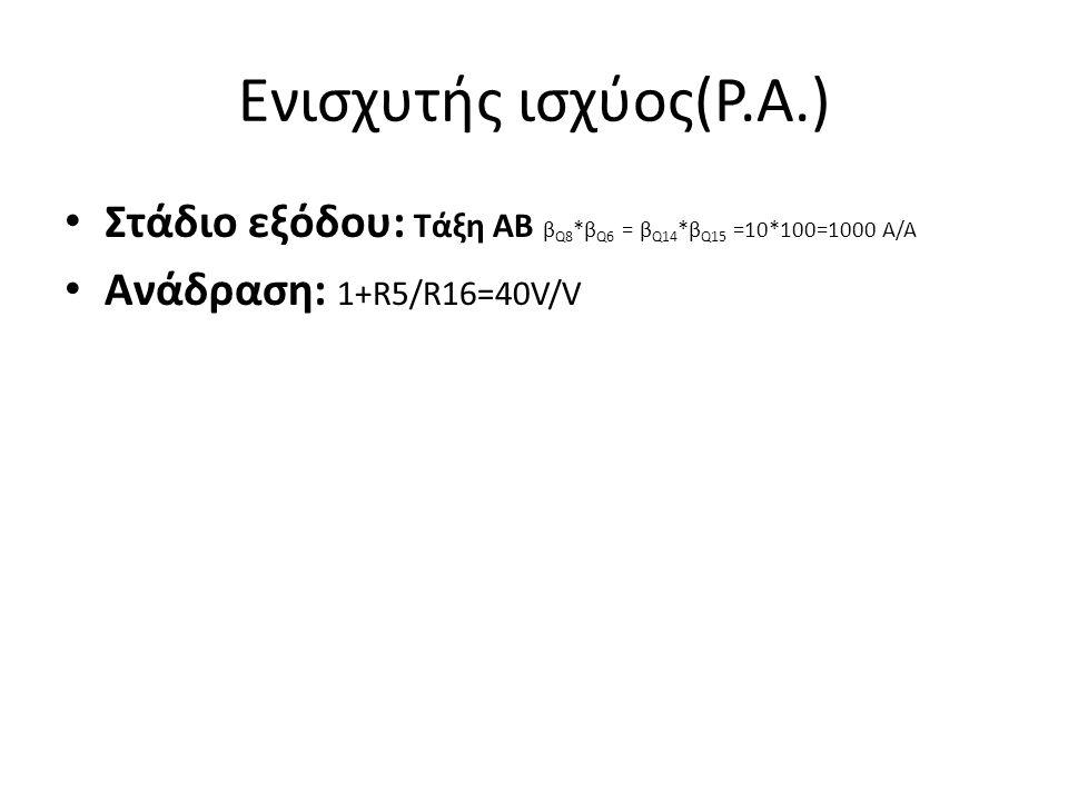 Ενισχυτής ισχύος(P.A.) Στάδιο εξόδου: Τάξη ΑΒ β Q8 *β Q6 = β Q14 *β Q15 =10*100=1000 Α/Α Ανάδραση: 1+R5/R16=40V/V