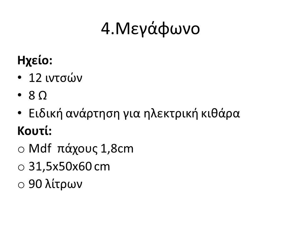 4.Μεγάφωνο Ηχείο: 12 ιντσών 8 Ω Ειδική ανάρτηση για ηλεκτρική κιθάρα Κουτί: o Mdf πάχους 1,8cm o 31,5x50x60 cm o 90 λίτρων
