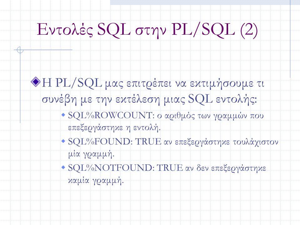 Εντολές SQL στην PL/SQL (2) Η PL/SQL μας επιτρέπει να εκτιμήσουμε τι συνέβη με την εκτέλεση μιας SQL εντολής:  SQL%ROWCOUNT: ο αριθμός των γραμμών πο