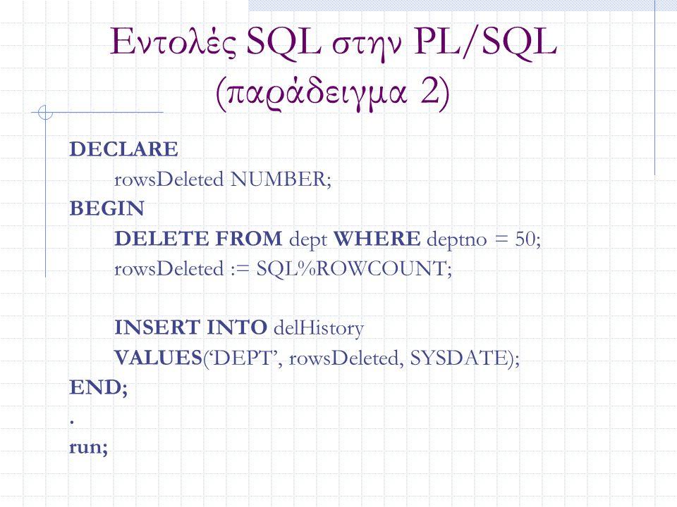 Εντολές SQL στην PL/SQL (παράδειγμα 2) DECLARE rowsDeleted NUMBER; BEGIN DELETE FROM dept WHERE deptno = 50; rowsDeleted := SQL%ROWCOUNT; INSERT INTO