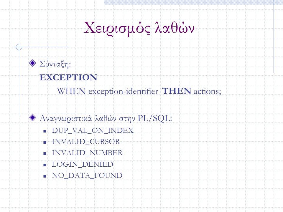 Χειρισμός λαθών Σύνταξη: EXCEPTION WHEN exception-identifier THEN actions; Αναγνωριστικά λαθών στην PL/SQL: DUP_VAL_ON_INDEX INVALID_CURSOR INVALID_NU