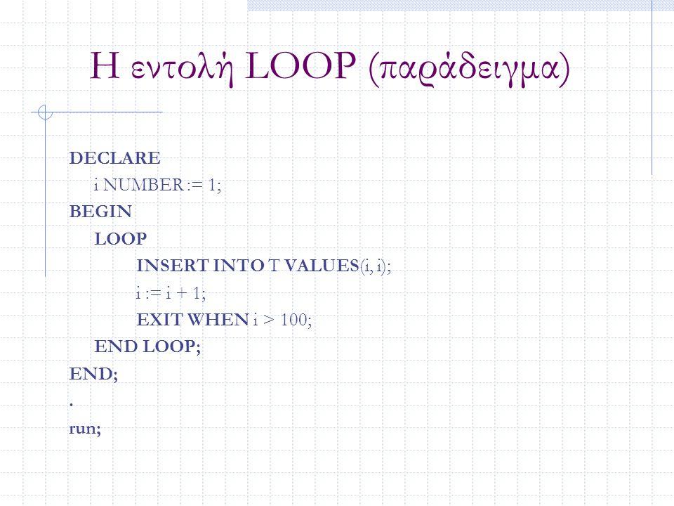 Η εντολή LOOP (παράδειγμα) DECLARE i NUMBER := 1; BEGIN LOOP INSERT INTO T VALUES(i, i); i := i + 1; EXIT WHEN i > 100; END LOOP; END;. run;