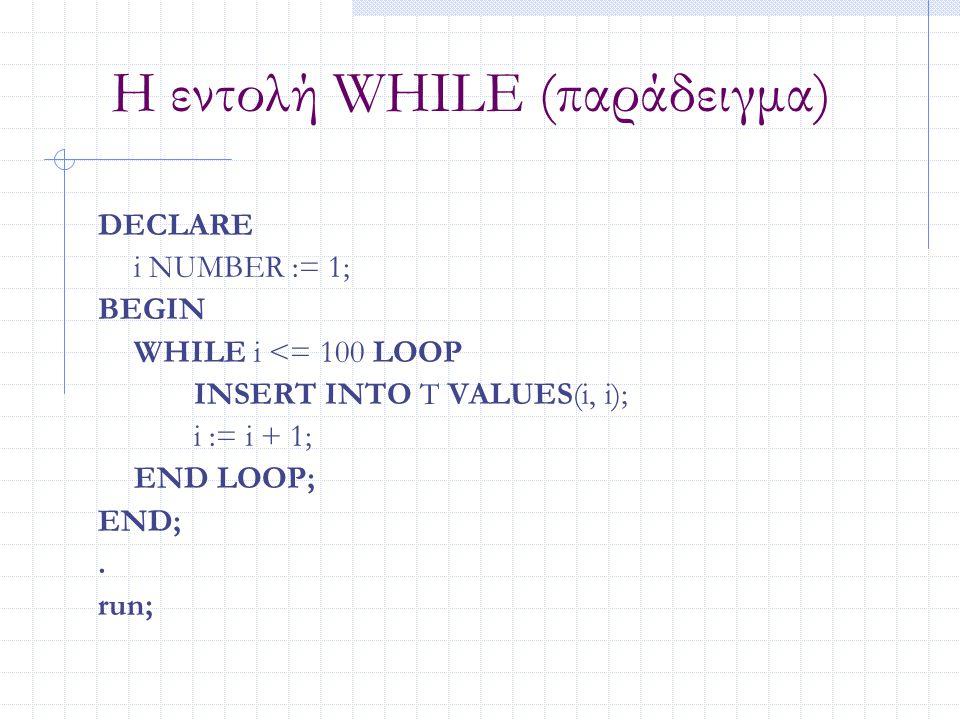 Η εντολή WHILE (παράδειγμα) DECLARE i NUMBER := 1; BEGIN WHILE i <= 100 LOOP INSERT INTO T VALUES(i, i); i := i + 1; END LOOP; END;. run;