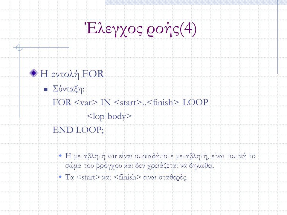 Έλεγχος ροής(4) Η εντολή FOR Σύνταξη: FOR IN.. LOOP END LOOP;  Η μεταβλητή var είναι οποιαδήποτε μεταβλητή, είναι τοπική το σώμα του βρόγχου και δεν