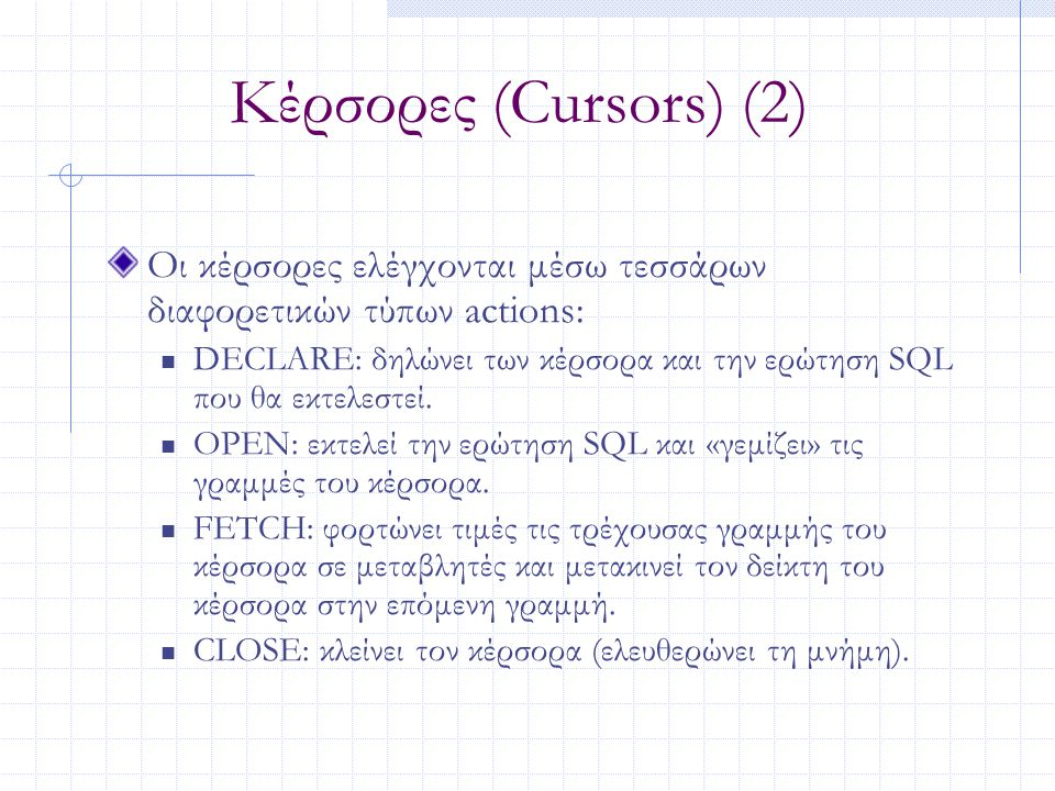Κέρσορες (Cursors) (2) Οι κέρσορες ελέγχονται μέσω τεσσάρων διαφορετικών τύπων actions: DECLARE: δηλώνει των κέρσορα και την ερώτηση SQL που θα εκτελε