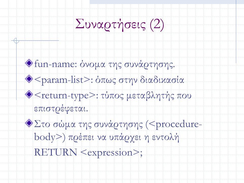 Συναρτήσεις (2) fun-name: όνομα της συνάρτησης. : όπως στην διαδικασία : τύπος μεταβλητής που επιστρέφεται. Στο σώμα της συνάρτησης ( ) πρέπει να υπάρ