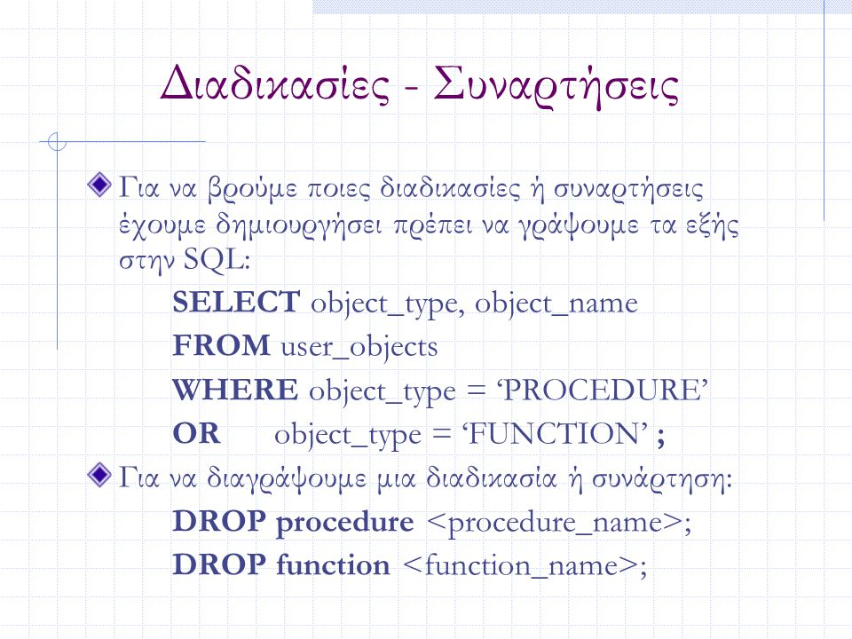 Διαδικασίες - Συναρτήσεις Για να βρούμε ποιες διαδικασίες ή συναρτήσεις έχουμε δημιουργήσει πρέπει να γράψουμε τα εξής στην SQL: SELECT object_type, o