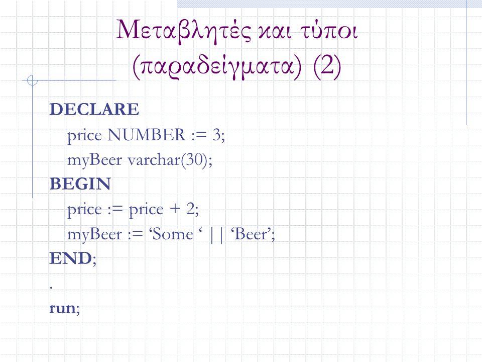Μεταβλητές και τύποι (παραδείγματα) (2) DECLARE price NUMBER := 3; myBeer varchar(30); BEGIN price := price + 2; myBeer := 'Some ' || 'Beer'; END;. ru