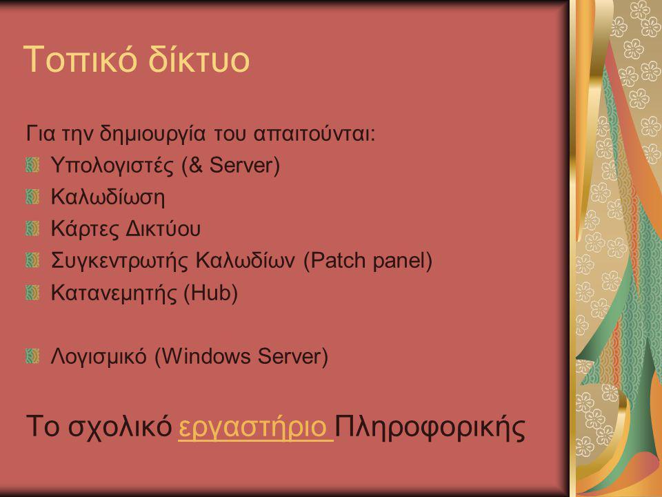 Τοπικό δίκτυο Για την δημιουργία του απαιτούνται: Υπολογιστές (& Server) Καλωδίωση Κάρτες Δικτύου Συγκεντρωτής Καλωδίων (Patch panel) Κατανεμητής (Hub