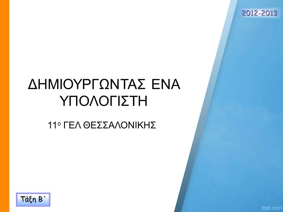 ΔΗΜΙΟΥΡΓΩΝΤΑΣ ΕΝΑ ΥΠΟΛΟΓΙΣΤΗ 11 ο ΓΕΛ ΘΕΣΣΑΛΟΝΙΚΗΣ Τάξη Β΄ 2012-2013