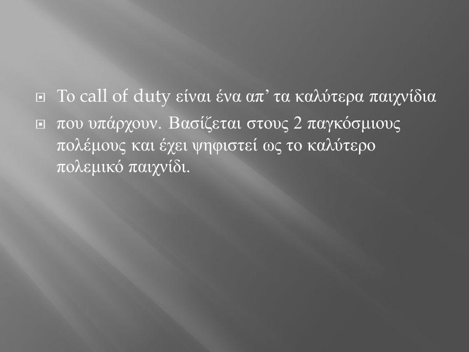 Το call of duty είναι ένα απ ' τα καλύτερα παιχνίδια  που υπάρχουν. Βασίζεται στους 2 παγκόσμιους πολέμους και έχει ψηφιστεί ως το καλύτερο πολεμικ