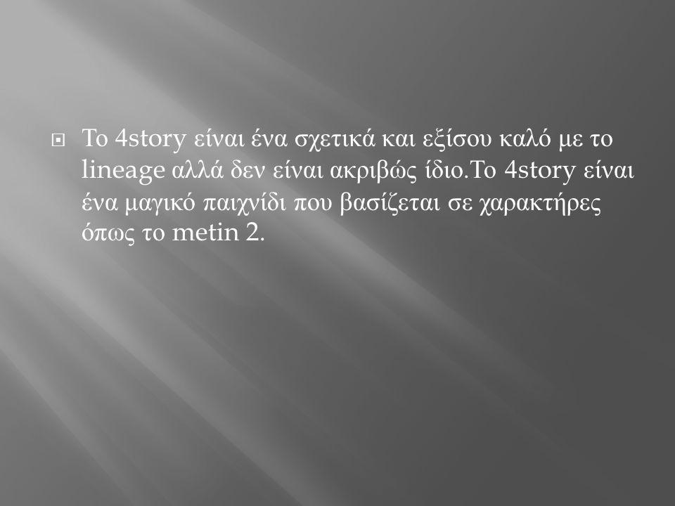  Το 4story είναι ένα σχετικά και εξίσου καλό με το lineage αλλά δεν είναι ακριβώς ίδιο. Το 4story είναι ένα μαγικό παιχνίδι που βασίζεται σε χαρακτήρ