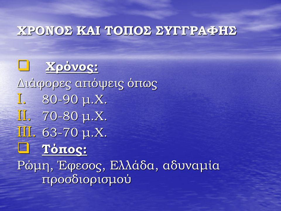 ΧΡΟΝΟΣ ΚΑΙ ΤΟΠΟΣ ΣΥΓΓΡΑΦΗΣ  Χρόνος: Διάφορες απόψεις όπως I. 80-90 μ.Χ. II. 70-80 μ.Χ. III. 63-70 μ.Χ.  Τόπος: Ρώμη, Έφεσος, Ελλάδα, αδυναμία προσδι