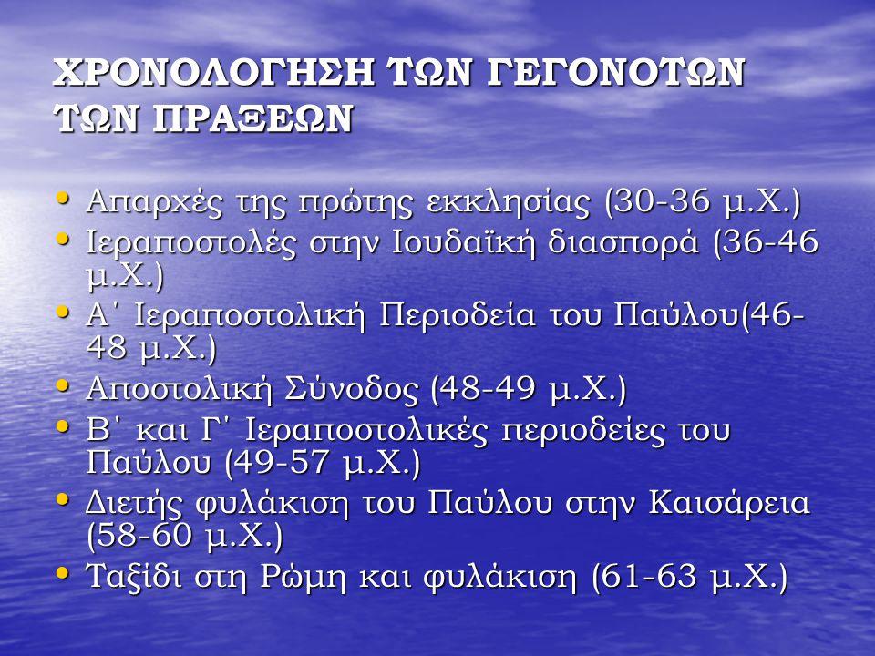 ΧΡΟΝΟΛΟΓΗΣΗ ΤΩΝ ΓΕΓΟΝΟΤΩΝ ΤΩΝ ΠΡΑΞΕΩΝ Απαρχές της πρώτης εκκλησίας (30-36 μ.Χ.) Απαρχές της πρώτης εκκλησίας (30-36 μ.Χ.) Ιεραποστολές στην Ιουδαϊκή διασπορά (36-46 μ.Χ.) Ιεραποστολές στην Ιουδαϊκή διασπορά (36-46 μ.Χ.) Α΄ Ιεραποστολική Περιοδεία του Παύλου(46- 48 μ.Χ.) Α΄ Ιεραποστολική Περιοδεία του Παύλου(46- 48 μ.Χ.) Αποστολική Σύνοδος (48-49 μ.Χ.) Αποστολική Σύνοδος (48-49 μ.Χ.) Β΄ και Γ΄ Ιεραποστολικές περιοδείες του Παύλου (49-57 μ.Χ.) Β΄ και Γ΄ Ιεραποστολικές περιοδείες του Παύλου (49-57 μ.Χ.) Διετής φυλάκιση του Παύλου στην Καισάρεια (58-60 μ.Χ.) Διετής φυλάκιση του Παύλου στην Καισάρεια (58-60 μ.Χ.) Ταξίδι στη Ρώμη και φυλάκιση (61-63 μ.Χ.) Ταξίδι στη Ρώμη και φυλάκιση (61-63 μ.Χ.)