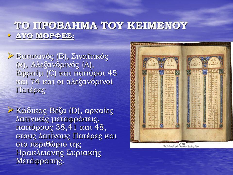ΤΟ ΠΡΟΒΛΗΜΑ ΤΟΥ ΚΕΙΜΕΝΟΥ ΔΥΟ ΜΟΡΦΕΣ: ΔΥΟ ΜΟΡΦΕΣ:  Βατικανός (Β), Σιναϊτικός ( א ), Αλεξανδρινός (A), Εφραίμ (C) και παπύροι 45 και 74 και οι αλεξανδρινοί Πατέρες  Κώδικας Βέζα (D), αρχαίες λατινικές μεταφράσεις, παπύρους 38,41 και 48, στους λατίνους Πατέρες και στο περιθώριο της Ηρακλειανής Συριακής Μετάφρασης.