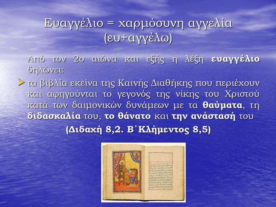 Ευαγγέλιο = χαρμόσυνη αγγελία (ευ+αγγέλω) Από τον 2ο αιώνα και εξής η λέξη ευαγγέλιο δηλώνει:  τα βιβλία εκείνα της Καινής Διαθήκης που περιέχουν και αφηγούνται το γεγονός της νίκης του Χριστού κατά των δαιμονικών δυνάμεων με τα θαύματα, τη διδασκαλία του, το θάνατο και την ανάστασή του (Διδαχή 8,2.