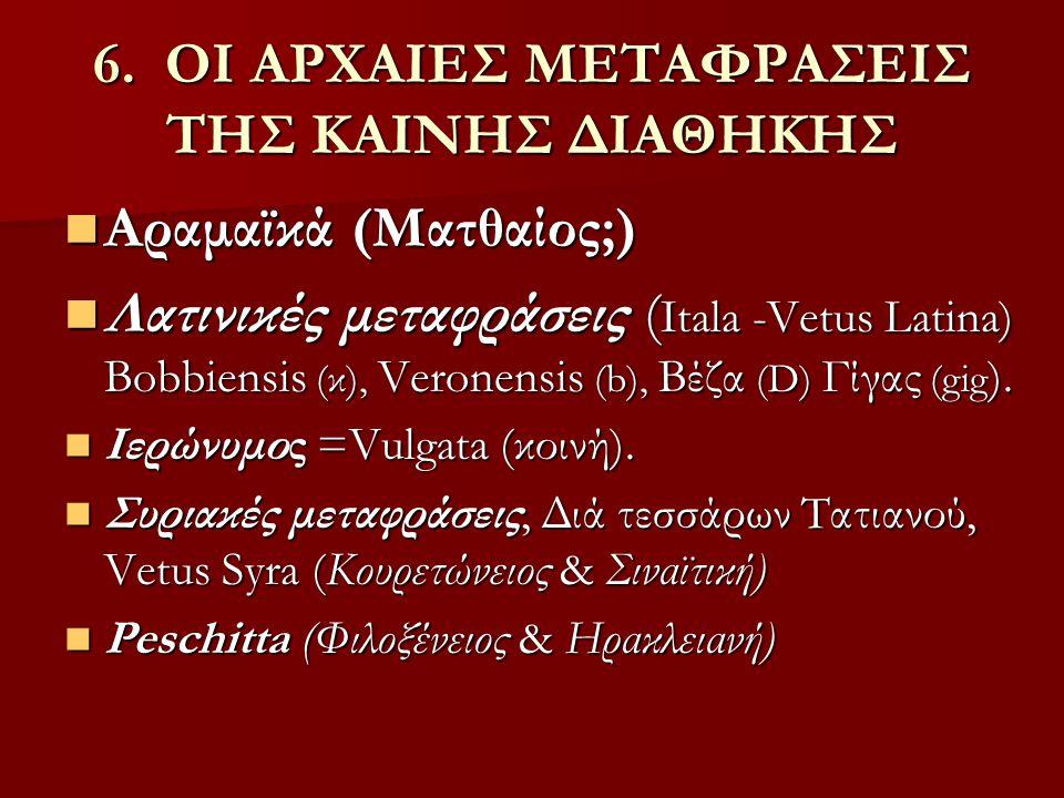 6. ΟΙ ΑΡΧΑΙΕΣ ΜΕΤΑΦΡΑΣΕΙΣ ΤΗΣ ΚΑΙΝΗΣ ΔΙΑΘΗΚΗΣ Αραμαϊκά (Ματθαίος;) Αραμαϊκά (Ματθαίος;) Λατινικές μεταφράσεις ( Itala -Vetus Latina) Bobbiensis (κ), V