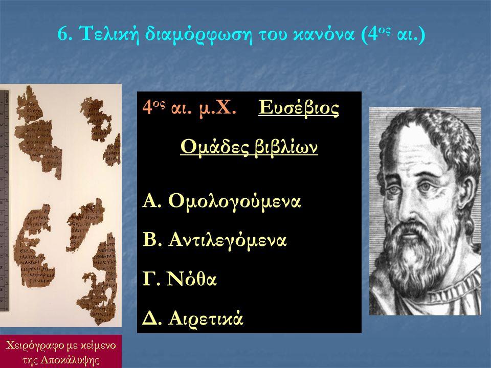 6. Τελική διαμόρφωση του κανόνα (4 ος αι.) 4 ος αι. μ.Χ. Ευσέβιος Ομάδες βιβλίων Α. Ομολογούμενα Β. Αντιλεγόμενα Γ. Νόθα Δ. Αιρετικά Χειρόγραφο με κεί