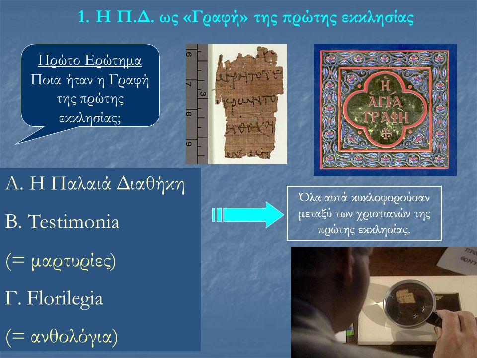 1.Η Π.Δ. ως «Γραφή» της πρώτης εκκλησίας Πρώτο Ερώτημα Ποια ήταν η Γραφή της πρώτης εκκλησίας; Α. Η Παλαιά Διαθήκη Β. Testimonia (= μαρτυρίες) Γ. Flor
