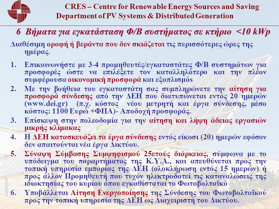 CRES – Centre for Renewable Energy Sources and Saving Department of PV Systems & Distributed Generation 6 Βήματα για εγκατάσταση Φ/Β συστήματος σε κτήριο <10 kWp Διαθέσιμη οροφή ή βεράντα που δεν σκιάζεται τις περισσότερες ώρες της ημέρας.