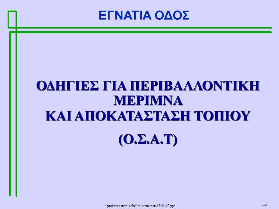 h\projects\controls\ekdilosi\tecnoman\13-04-00.ppt ΕΓΝΑΤΙΑ ΟΔΟΣ sld16 ΟΔΗΓΙΕΣ ΓΙΑ ΠΕΡΙΒΑΛΛΟΝΤΙΚΗ ΜΕΡΙΜΝΑ ΚΑΙ ΑΠΟΚΑΤΑΣΤΑΣΗ ΤΟΠΙΟΥ (Ο.Σ.Α.Τ)