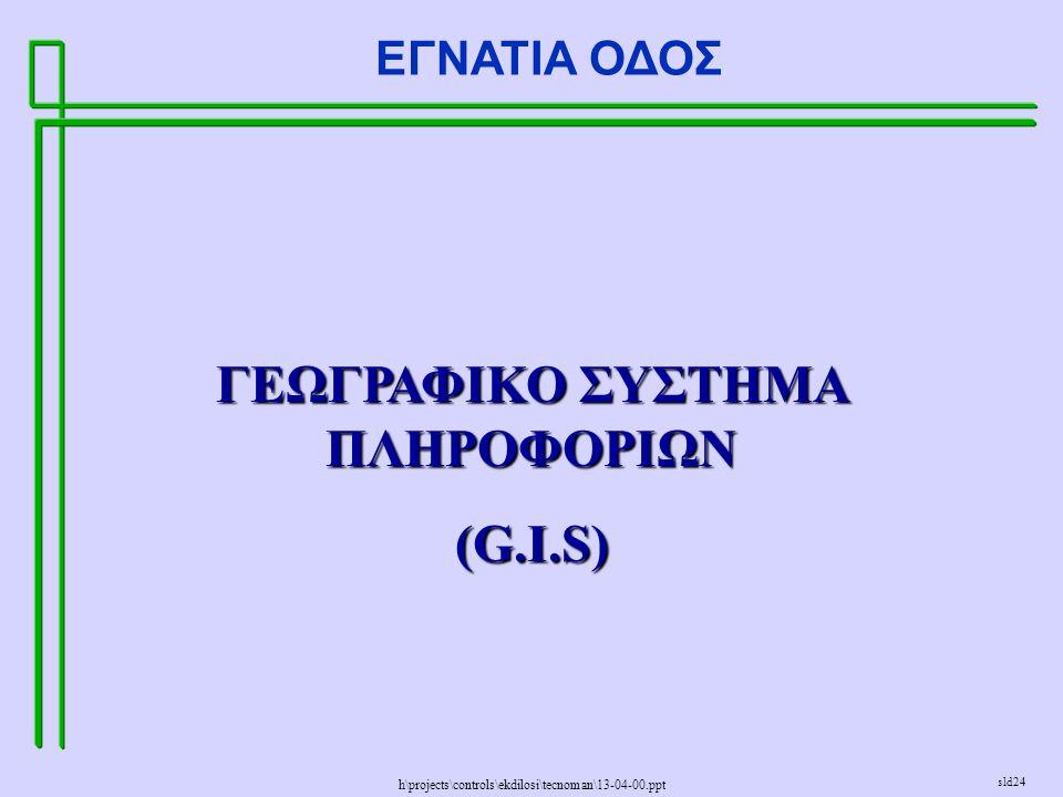 h\projects\controls\ekdilosi\tecnoman\13-04-00.ppt ΕΓΝΑΤΙΑ ΟΔΟΣ sld24 ΓΕΩΓΡΑΦΙΚΟ ΣΥΣΤΗΜΑ ΠΛΗΡΟΦΟΡΙΩΝ (G.I.S)