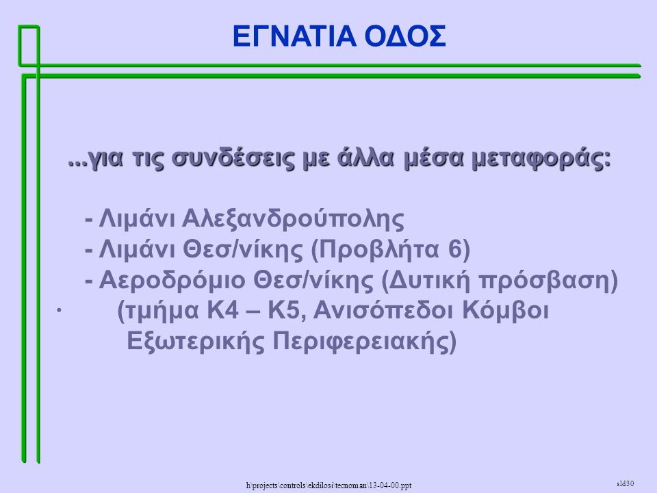 h\projects\controls\ekdilosi\tecnoman\13-04-00.ppt ΕΓΝΑΤΙΑ ΟΔΟΣ sld30...για τις συνδέσεις με άλλα μέσα μεταφοράς: - Λιμάνι Αλεξανδρούπολης - Λιμάνι Θεσ/νίκης (Προβλήτα 6) - Αεροδρόμιο Θεσ/νίκης (Δυτική πρόσβαση) · (τμήμα Κ4 – Κ5, Ανισόπεδοι Κόμβοι Εξωτερικής Περιφερειακής)