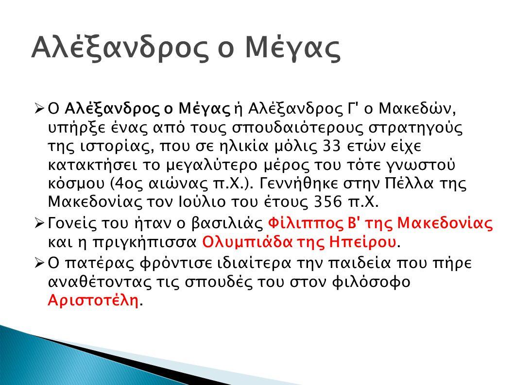 Αλέξανδρος ο Μέγας  Ο Αλέξανδρος ο Μέγας ή Αλέξανδρος Γ ο Μακεδών, υπήρξε ένας από τους σπουδαιότερους στρατηγούς της ιστορίας, που σε ηλικία μόλις 33 ετών είχε κατακτήσει το μεγαλύτερο μέρος του τότε γνωστού κόσμου (4ος αιώνας π.Χ.).