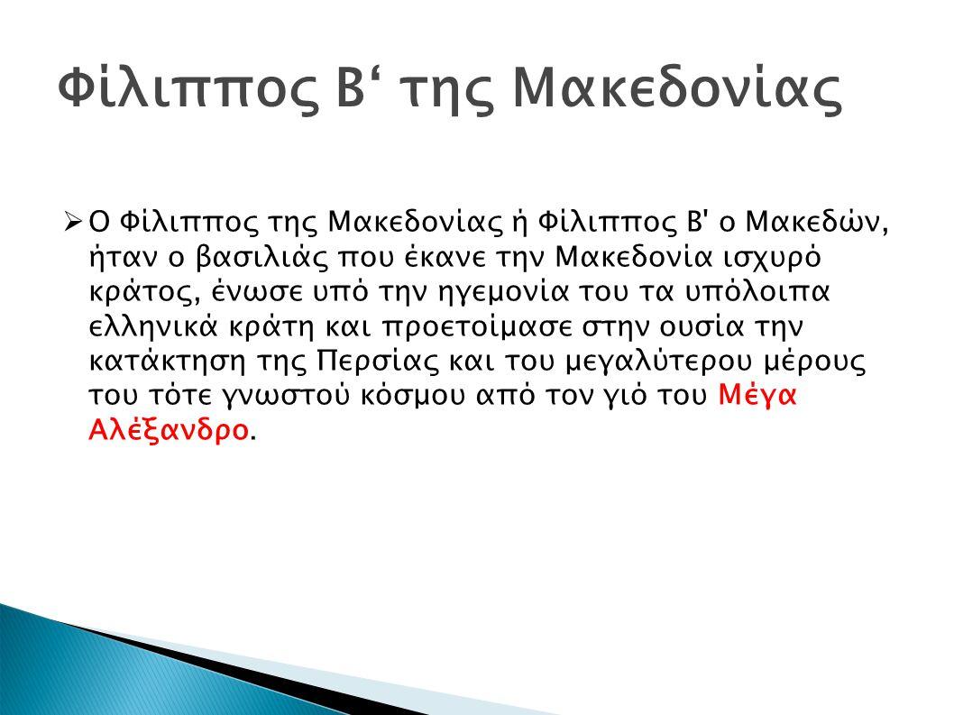 Φίλιππος Β' της Μακεδονίας  Ο Φίλιππος της Μακεδονίας ή Φίλιππος Β o Μακεδών, ήταν ο βασιλιάς που έκανε την Μακεδονία ισχυρό κράτος, ένωσε υπό την ηγεμονία του τα υπόλοιπα ελληνικά κράτη και προετοίμασε στην ουσία την κατάκτηση της Περσίας και του μεγαλύτερου μέρους του τότε γνωστού κόσμου από τον γιό του Μέγα Αλέξανδρο.