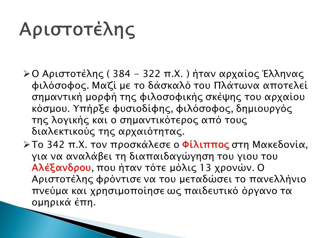 Αριστοτέλης  Ο Αριστοτέλης ( 384 - 322 π.Χ.) ήταν αρχαίος Έλληνας φιλόσοφος.