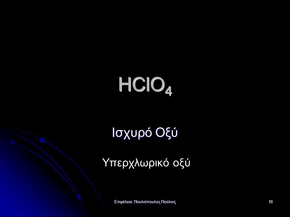 Επιμέλεια: Πουλιόπουλος Πούλιος 10 HClO 4 Ισχυρό Οξύ Υπερχλωρικό οξύ