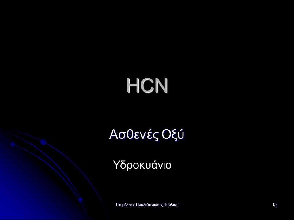 Επιμέλεια: Πουλιόπουλος Πούλιος 15 HCN Ασθενές Οξύ Υδροκυάνιο