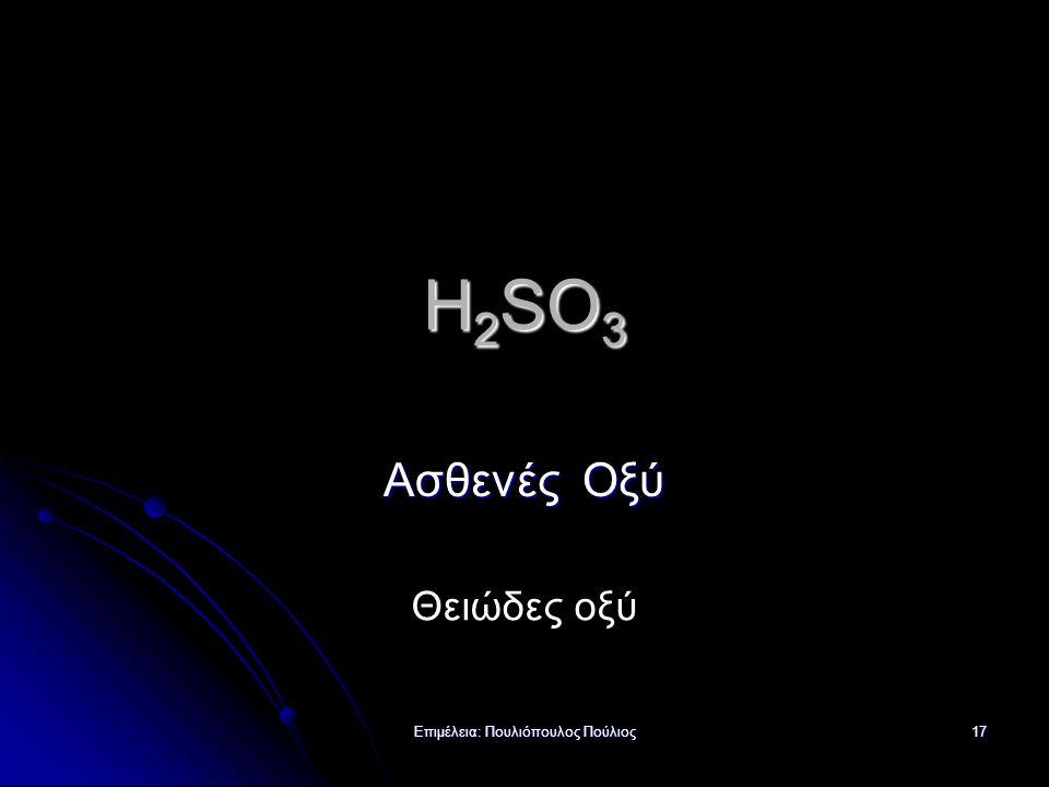 Επιμέλεια: Πουλιόπουλος Πούλιος 17 H 2 SO 3 Ασθενές Οξύ Θειώδες οξύ