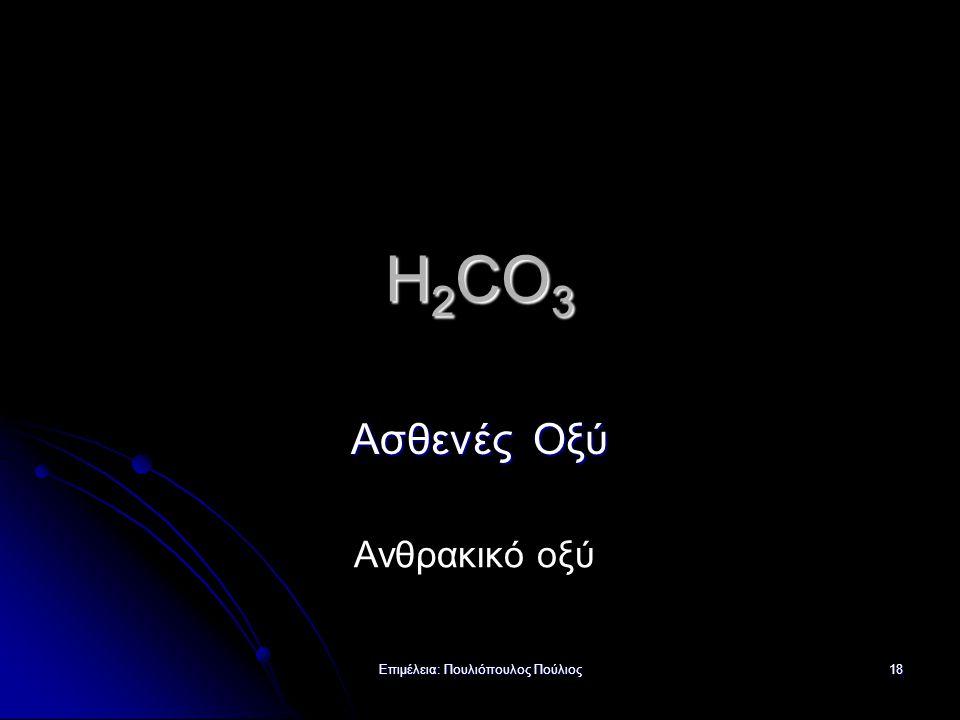 Επιμέλεια: Πουλιόπουλος Πούλιος 18 H 2 CO 3 Ασθενές Οξύ Ανθρακικό οξύ