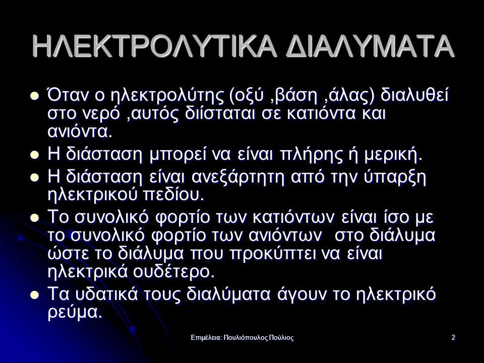 Επιμέλεια: Πουλιόπουλος Πούλιος2 ΗΛΕΚΤΡΟΛΥΤΙΚΑ ΔΙΑΛΥΜΑΤΑ Όταν ο ηλεκτρολύτης (οξύ,βάση,άλας) διαλυθεί στο νερό,αυτός διίσταται σε κατιόντα και ανιόντα