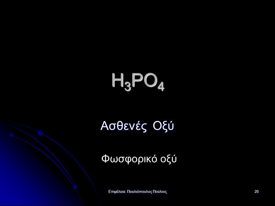 Επιμέλεια: Πουλιόπουλος Πούλιος 20 H 3 PO 4 Ασθενές Οξύ Φωσφορικό οξύ