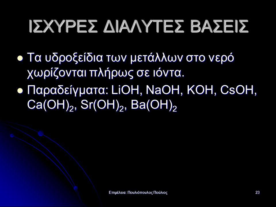 Επιμέλεια: Πουλιόπουλος Πούλιος23 ΙΣΧΥΡΕΣ ΔΙΑΛΥΤΕΣ ΒΑΣΕΙΣ Τα υδροξείδια των μετάλλων στο νερό χωρίζονται πλήρως σε ιόντα. Τα υδροξείδια των μετάλλων σ