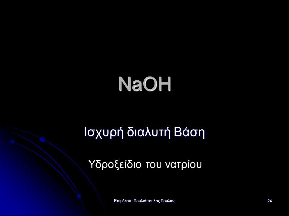 Επιμέλεια: Πουλιόπουλος Πούλιος 24 NaOH Ισχυρή διαλυτή Βάση Υδροξείδιο του νατρίου