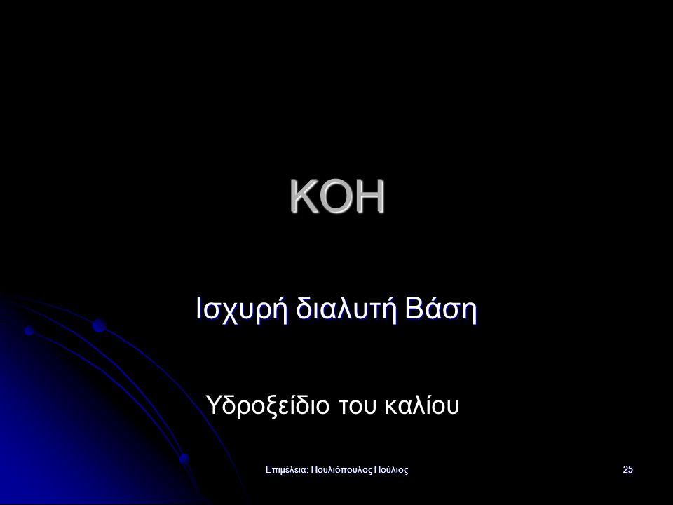 Επιμέλεια: Πουλιόπουλος Πούλιος 25 KOH Ισχυρή διαλυτή Βάση Υδροξείδιο του καλίου