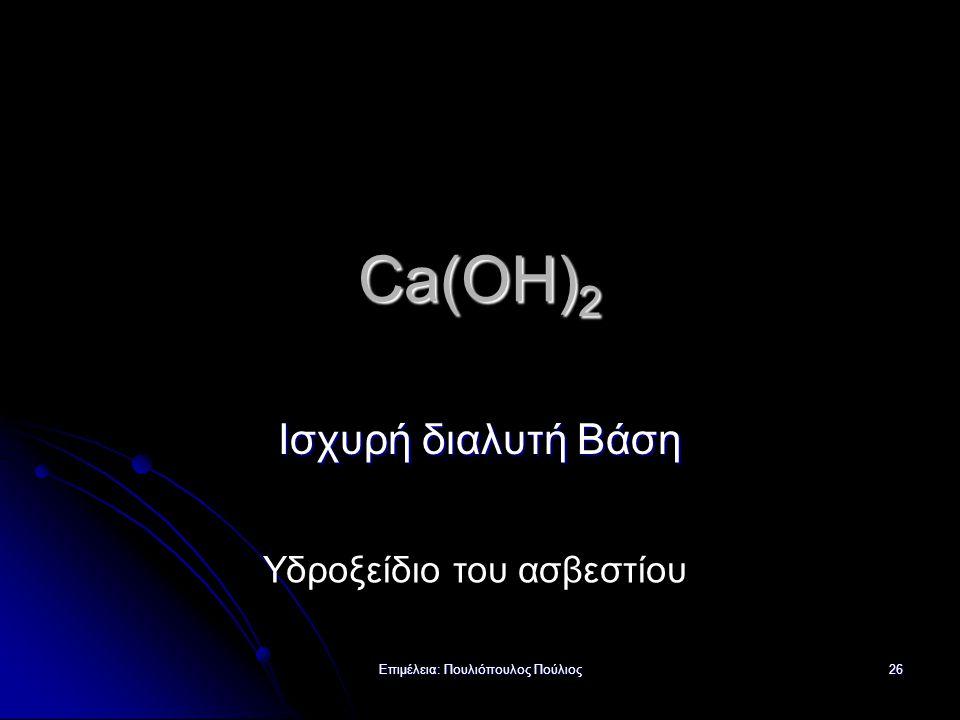 Επιμέλεια: Πουλιόπουλος Πούλιος 26 Ca(OH) 2 Ισχυρή διαλυτή Βάση Υδροξείδιο του ασβεστίου
