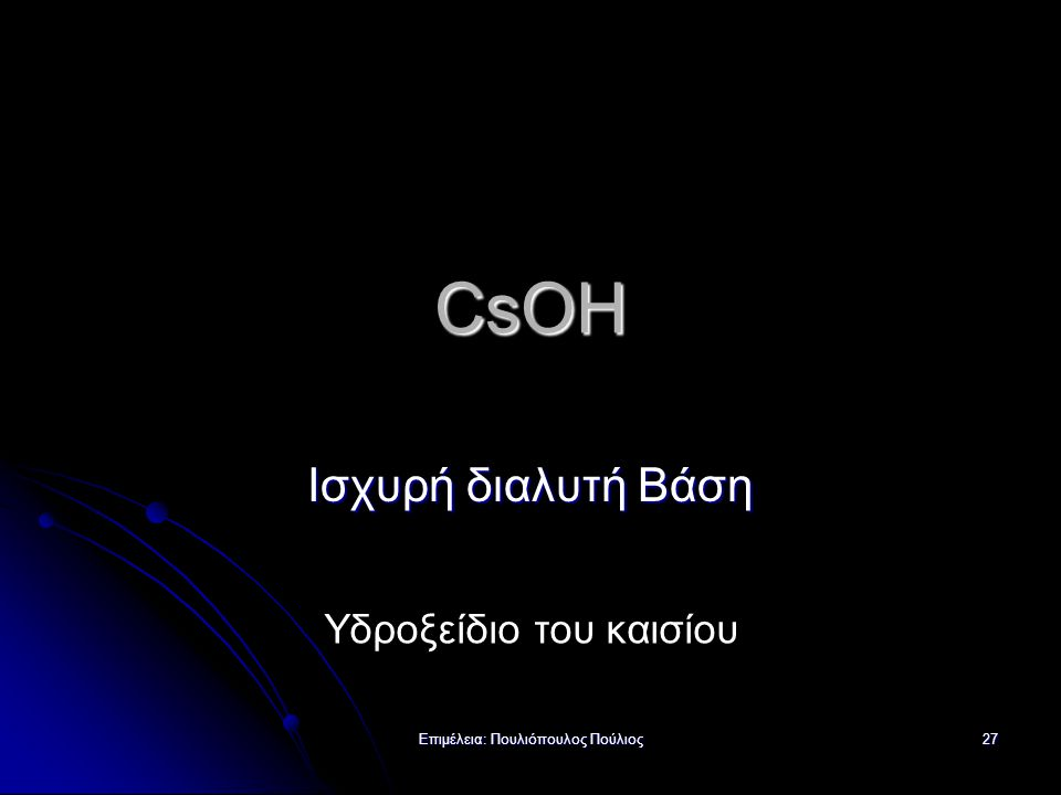 Επιμέλεια: Πουλιόπουλος Πούλιος 27 CsOH Ισχυρή διαλυτή Βάση Υδροξείδιο του καισίου