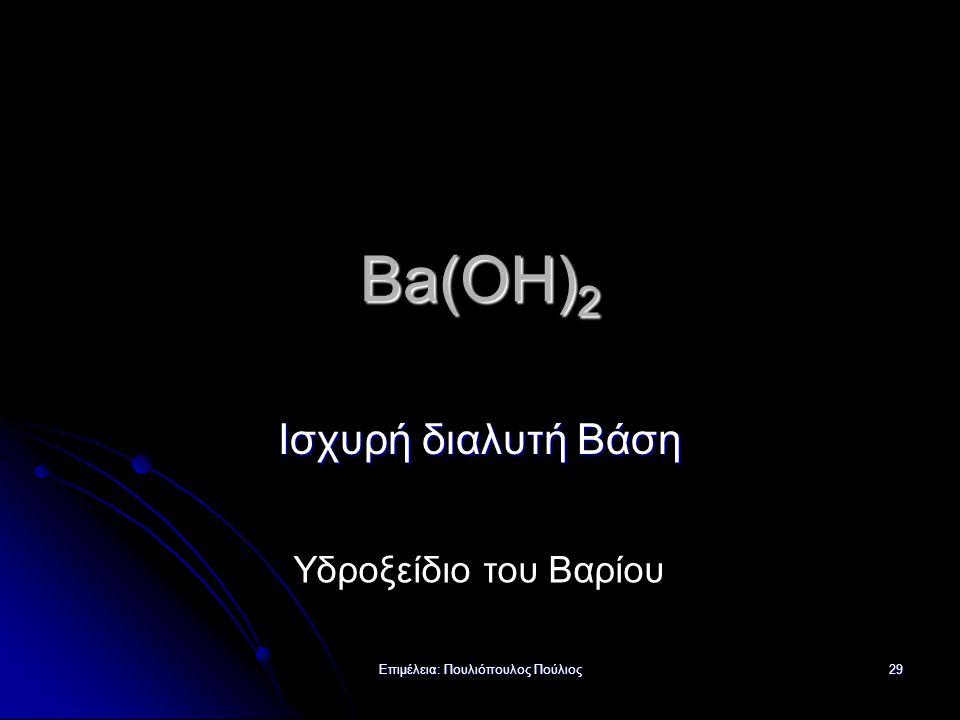 Επιμέλεια: Πουλιόπουλος Πούλιος 29 Ba(OH) 2 Ισχυρή διαλυτή Βάση Υδροξείδιο του Βαρίου
