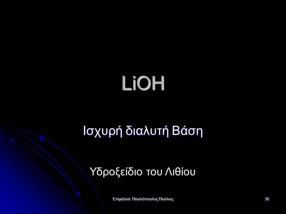 Επιμέλεια: Πουλιόπουλος Πούλιος 30 LiOH Ισχυρή διαλυτή Βάση Υδροξείδιο του Λιθίου