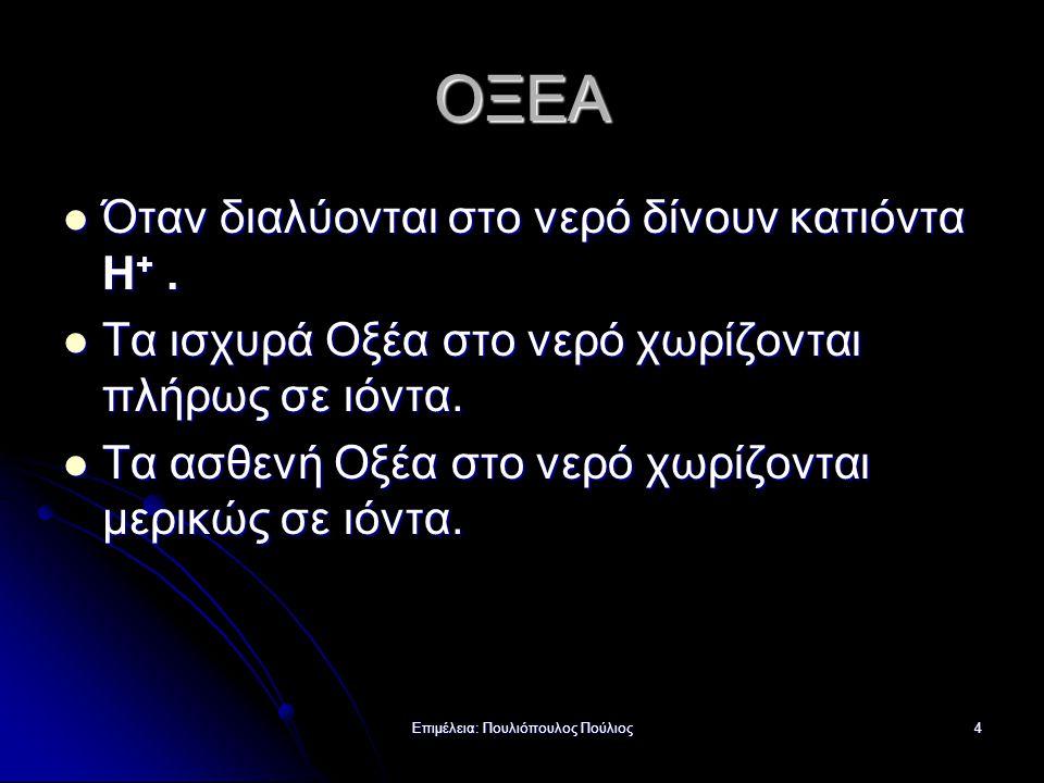 Επιμέλεια: Πουλιόπουλος Πούλιος4 ΟΞΕΑ Όταν διαλύονται στο νερό δίνουν κατιόντα H +. Όταν διαλύονται στο νερό δίνουν κατιόντα H +. Τα ισχυρά Οξέα στο ν