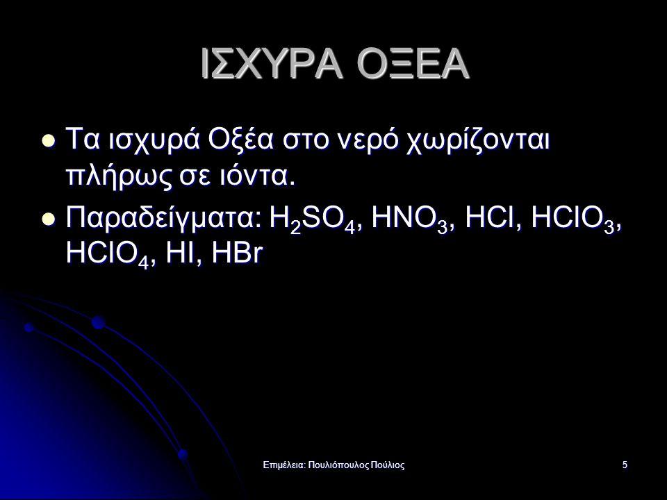 Επιμέλεια: Πουλιόπουλος Πούλιος5 ΙΣΧΥΡΑ ΟΞΕΑ Τα ισχυρά Οξέα στο νερό χωρίζονται πλήρως σε ιόντα. Τα ισχυρά Οξέα στο νερό χωρίζονται πλήρως σε ιόντα. Π