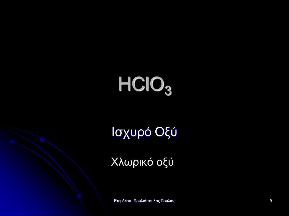 Επιμέλεια: Πουλιόπουλος Πούλιος 9 HClO 3 Ισχυρό Οξύ Χλωρικό οξύ