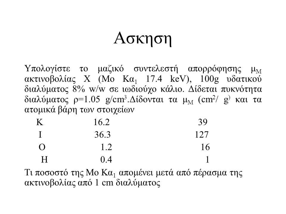 Aσκηση Υπολογίστε το μαζικό συντελεστή απορρόφησης μ Μ ακτινοβολίας Χ (Μο Κα 1 17.4 keV), 100g υδατικού διαλύματος 8% w/w σε ιωδιούχο κάλιο.